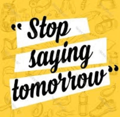 stop saying tomorrow, it never comes